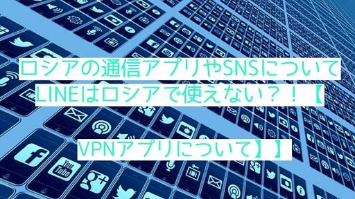 ロシアの通信アプリやSNSについて、LINEはロシアで使えない?!【VPNアプリについて】